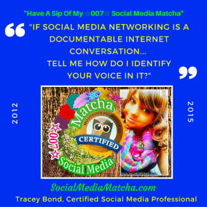 "Tracey Bond 007 is a Certified Social Media Professional reknown as a Social Media industry Maven. ""Have a sip of her #SOCIALMEDIAMATCHA & meditate on some of her #sipshares..."""