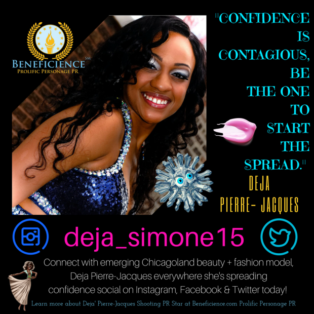 -Confidence is contagious, be the one to start the spread.- Deja Pierre-Jacques - Shooting PR Star Client at Beneficience.com Prolific Personage PR Design by Tracey Bond BondGirl007ePenTerprises.com