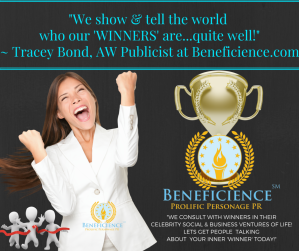 -We show & tell the world who our 'WINNERS' are...quite well!- - Tracey Bond, AW Publicist at Beneficience.com Prolific Personage PR