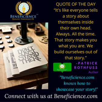 "Beneficience.com PR QUOTE OF THE DAY ""It's like everyone tells a story about themselves inside their own head. Always. All the time. That story makes you what you are. We build ourselves out of that story.""— Patr"