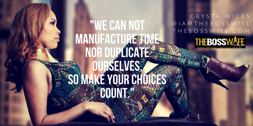 -We can not manufacture time nor duplicate ourselves, so make your choices count. – CRYSTA WICKS @IAMTHEBOSSWIFE THEBOSSWIFE.COM(1)